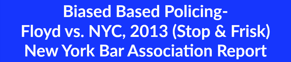 Biased Based Policing-  Floyd vs. NYC, 2013 (Stop & Frisk) New York Bar Association Report