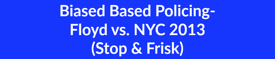 Biased Based Policing-  Floyd vs. NYC 2013 (Stop & Frisk)
