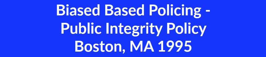 Biased Based Policing -  Public Integrity Policy Boston, MA 1995