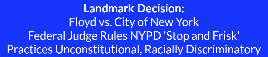 Landmark Decision Floyd vs. City of New York  Federal Judge Rules NYPD 'Stop and Frisk'  Practices Unconstitutional, Racially Discriminatory