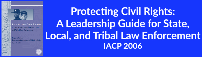 Protecting Civil Rights - A Leadership Guide for State,  Local, and Tribal Law Enforcement IACP 2006